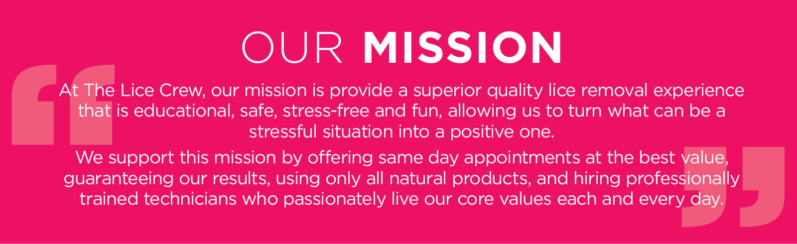 At The Lice Crew, our mission is provide a superior quality lice removal experience that is educational, safe, stress-free and fun, allowing us to turn what can be a very stressful situation into a positive one. We support this mission by offering same day appointments at the best value, guaranteeing our results, using only all natural products, and hiring professionally trained technicians who passionately live our core values each and every day.